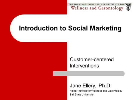 Customer-centered Interventions Introduction to Social Marketing Jane Ellery, Ph.D. Fisher Institute for Wellness and Gerontology Ball State University.