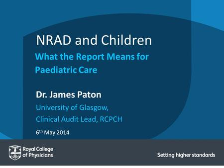 6 th May 2014 Dr. James Paton University of Glasgow, Clinical Audit Lead, RCPCH NRAD and Children What the Report Means for Paediatric Care.