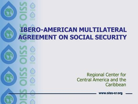 Www.oiss-cr.org IBERO-AMERICAN MULTILATERAL AGREEMENT ON SOCIAL SECURITY Regional Center for Central America and the Caribbean.