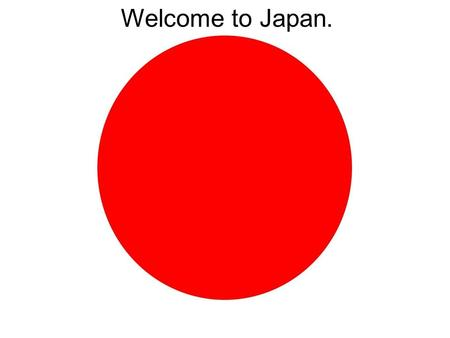 Welcome to Japan.. Where in the world is Japan?