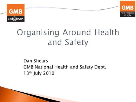 Dan Shears GMB National Health and Safety Dept. 13 th July 2010.