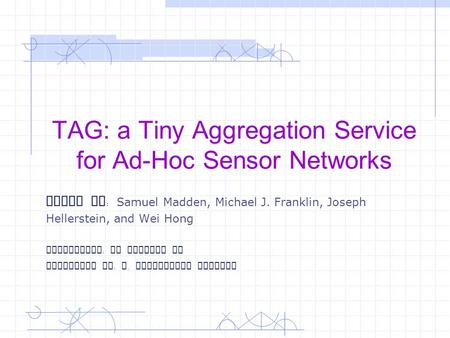 TAG: a Tiny Aggregation Service for Ad-Hoc Sensor Networks Paper By : Samuel Madden, Michael J. Franklin, Joseph Hellerstein, and Wei Hong Instructor :