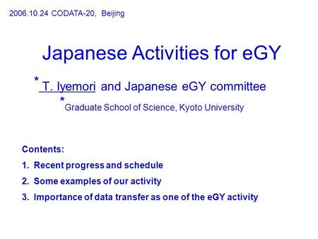 Japanese Activities for eGY * T. Iyemori and Japanese eGY committee * Graduate School of Science, Kyoto University 2006.10.24 CODATA-20, Beijing Contents: