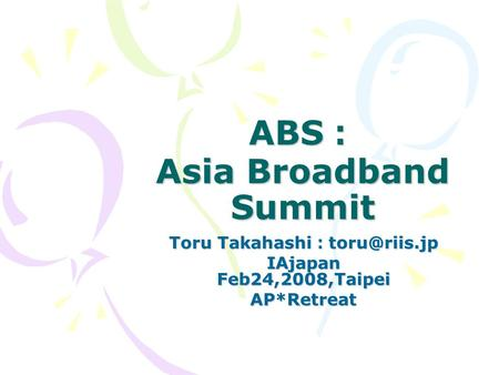 ABS : Asia Broadband Summit Toru Takahashi : IAjapan Feb24,2008,Taipei AP*Retreat.