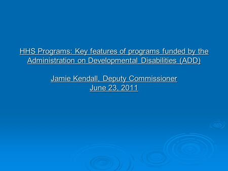 HHS Programs: Key features of programs funded by the Administration on Developmental Disabilities (ADD) Jamie Kendall, Deputy Commissioner June 23, 2011.