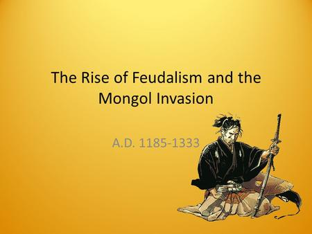 The Rise of Feudalism and the Mongol Invasion A.D. 1185-1333.