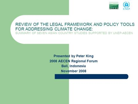 REVIEW OF THE LEGAL FRAMEWORK AND POLICY TOOLS FOR ADDRESSING CLIMATE CHANGE: SUMMARY OF SEVEN ASIAN COUNTRY STUDIES SUPPORTED BY UNEP-AECEN Presented.