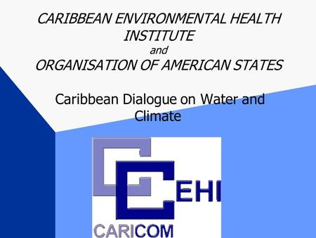 CARIBBEAN ENVIRONMENTAL HEALTH INSTITUTE and ORGANISATION OF AMERICAN STATES Caribbean Dialogue on Water and Climate.