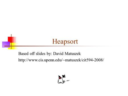 Heapsort Based off slides by: David Matuszek