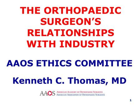 THE ORTHOPAEDIC SURGEON'S RELATIONSHIPS WITH INDUSTRY AAOS ETHICS COMMITTEE Kenneth C. Thomas, MD 1.