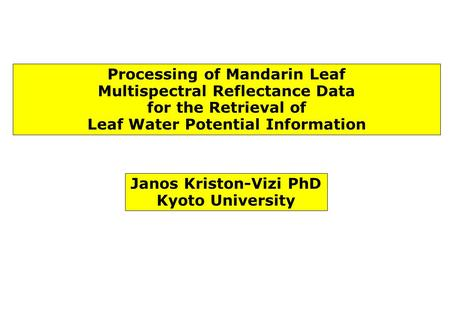 Processing of Mandarin Leaf Multispectral Reflectance Data for the Retrieval of Leaf Water Potential Information Janos Kriston-Vizi PhD Kyoto University.