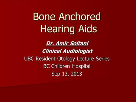 Bone Anchored Hearing Aids Dr. Amir Soltani Clinical Audiologist UBC Resident Otology Lecture Series BC Children Hospital Sep 13, 2013.