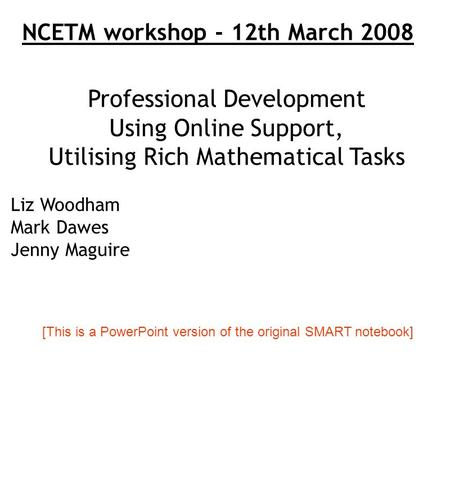 Professional Development Using Online Support, Utilising Rich Mathematical Tasks Liz Woodham Mark Dawes Jenny Maguire NCETM workshop - 12th March 2008.