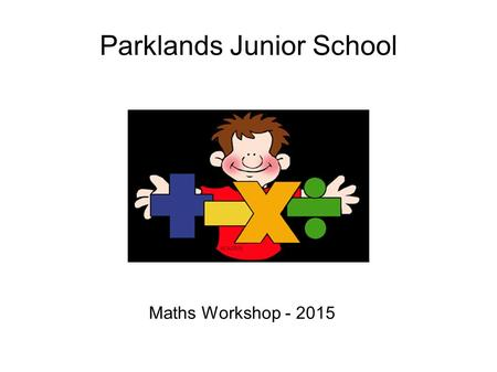 Parklands Junior School Maths Workshop - 2015. Contents Methods of calculation Facts and general knowledge Using and applying My Maths.