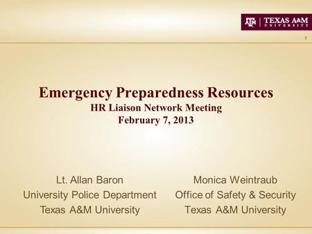 1 Emergency Preparedness Resources HR Liaison Network Meeting February 7, 2013 Monica Weintraub Office of Safety & Security Texas A&M University Lt. Allan.