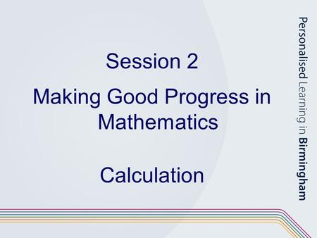Session 2 Making Good Progress in Mathematics Calculation.