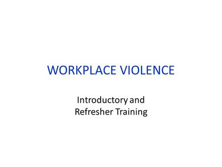 WORKPLACE VIOLENCE Introductory and Refresher Training.