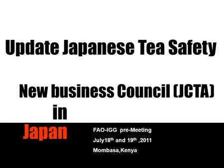 New business Council (JCTA) in Japan FAO-IGG pre-Meeting July18 th and 19 th,2011 Mombasa,Kenya Update Japanese Tea Safety.
