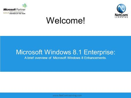Www.NetComLearning.com Microsoft Windows 8.1 Enterprise: A brief overview of Microsoft Windows 8 Enhancements. Welcome!