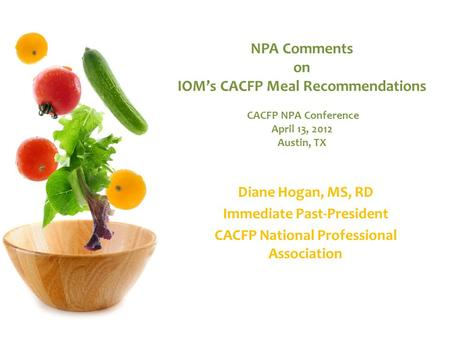 NPA Comments on IOM's CACFP Meal Recommendations CACFP NPA Conference April 13, 2012 Austin, TX Diane Hogan, MS, RD Immediate Past-President CACFP National.