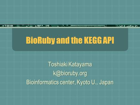 BioRuby and the KEGG API Toshiaki Katayama Bioinformatics center, Kyoto U., Japan Toshiaki Katayama Bioinformatics center,