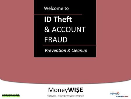 A ID Theft & ACCOUNT FRAUD Welcome to MoneyWI$E A CONSUMER ACTION AND CAPITAL ONE PARTNERSHIP Prevention & Cleanup.
