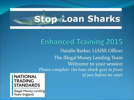 Natalie Barker, LIAISE Officer The Illegal Money Lending Team Welcome to your session Please complete the loan shark quiz in front of you before we start.