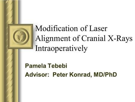 Modification of Laser Alignment of Cranial X-Rays Intraoperatively Pamela Tebebi Advisor: Peter Konrad, MD/PhD This presentation will probably involve.