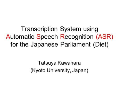 Transcription System using Automatic Speech Recognition (ASR) for the Japanese Parliament (Diet) Tatsuya Kawahara (Kyoto University, Japan)