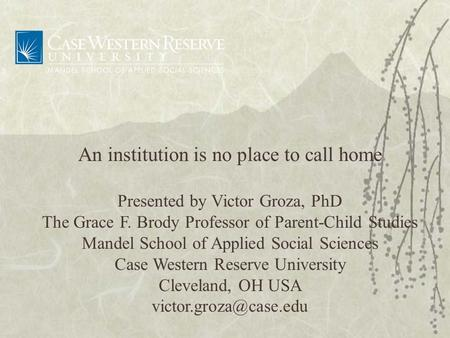 An institution is no place to call home Presented by Victor Groza, PhD The Grace F. Brody Professor of Parent-Child Studies Mandel School of Applied Social.