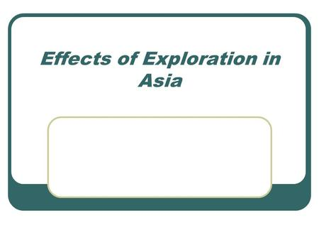 Effects of Exploration in Asia. Age of Exploration This era in history brought Europeans into contact with people all over the globe Lands that Europeans.
