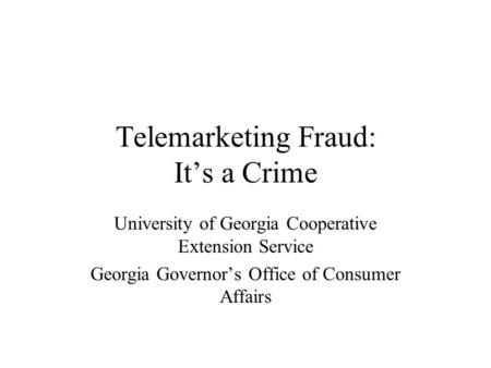 Telemarketing Fraud: It's a Crime University of Georgia Cooperative Extension Service Georgia Governor's Office of Consumer Affairs.