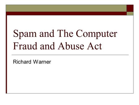 Spam and The Computer Fraud and Abuse Act Richard Warner.