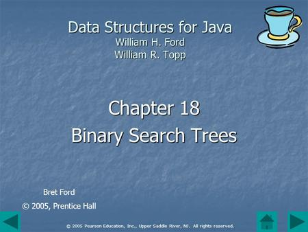 © 2005 Pearson Education, Inc., Upper Saddle River, NJ. All rights reserved. Data Structures for Java William H. Ford William R. Topp Chapter 18 Binary.