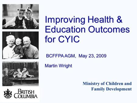Ministry of Children and Family Development Improving Health & Education Outcomes for CYIC BCFFPA AGM, May 23, 2009 Martin Wright.