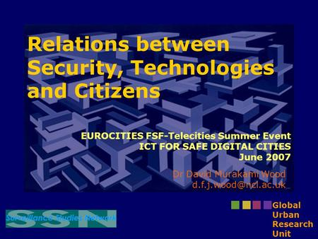 <strong>Relations</strong> between <strong>Security</strong>, Technologies and Citizens Dr David Murakami Wood Global Urban Research Unit EUROCITIES FSF-Telecities.