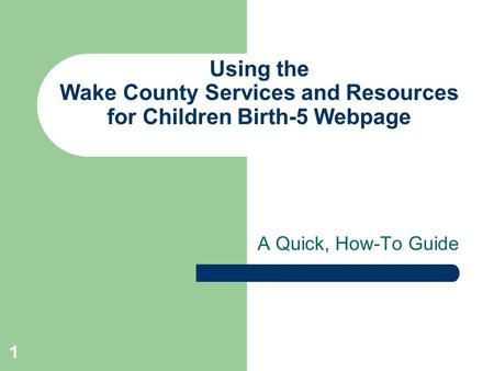 1 Using the Wake County Services and Resources for Children Birth-5 Webpage A Quick, How-To Guide.