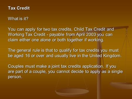 Tax Credit What is it? You can apply for two tax credits, Child Tax Credit and Working Tax Credit - payable from April 2003 you can claim either one alone.