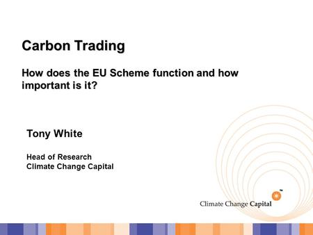 Carbon Trading How does the EU Scheme function and how important is it? Tony White Head of Research Climate Change Capital.