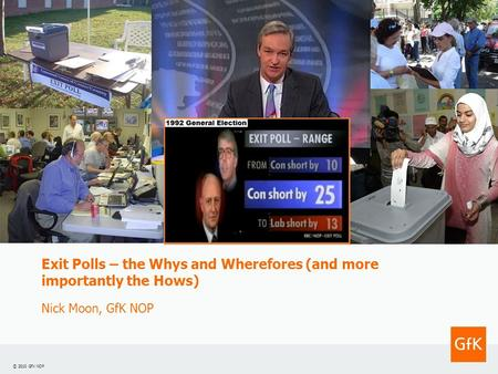 © 2010 GfK NOP Exit Polls – the Whys and Wherefores (and more importantly the Hows) Nick Moon, GfK NOP.