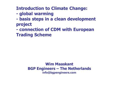 Introduction to Climate Change: - global warming - basis steps in a clean development project - connection of CDM with European Trading Scheme Wim Maaskant.