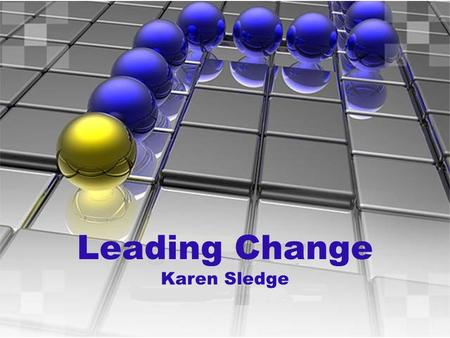 Leading Change Karen Sledge. Objectives Background Transformation Through Change  Describe the 8 stages  Examine the actions needed for change  Give.