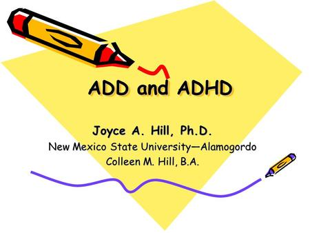 ADD and ADHD Joyce A. Hill, Ph.D. New Mexico State University—Alamogordo Colleen M. Hill, B.A.