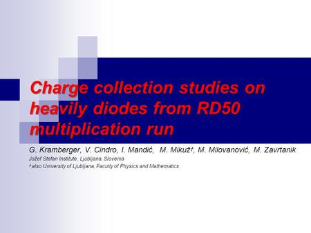 Charge collection studies on heavily diodes from RD50 multiplication run G. Kramberger, V. Cindro, I. Mandić, M. Mikuž Ϯ, M. Milovanović, M. Zavrtanik.