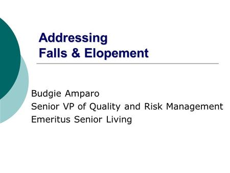 Addressing Falls & Elopement Budgie Amparo Senior VP of Quality and Risk Management Emeritus Senior Living.