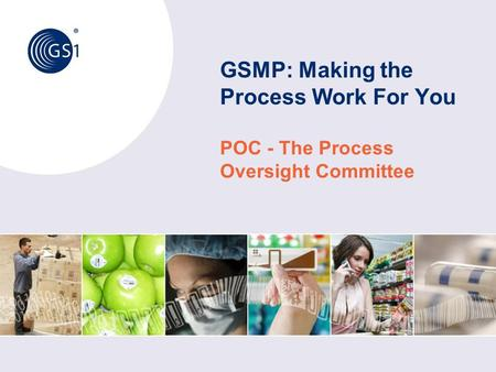 © 2011 GS1 GSMP: Making the Process Work For You POC - The Process Oversight Committee.