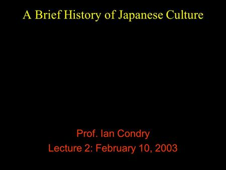 A Brief History of Japanese Culture Prof. Ian Condry Lecture 2: February 10, 2003.