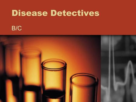 Disease Detectives B/C. What is Disease Detectives? Epidemiology: Study of health/sickness of populations Includes Public Health Surveillance –Data collection.