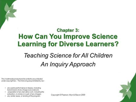 Copyright © Pearson Allyn & Bacon 2009 Chapter 3: How Can You Improve Science Learning for Diverse Learners? Teaching Science for All Children An Inquiry.