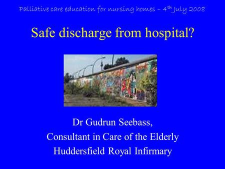 Safe discharge from hospital? Dr Gudrun Seebass, Consultant in Care of the Elderly Huddersfield Royal Infirmary Palliative care education for nursing homes.